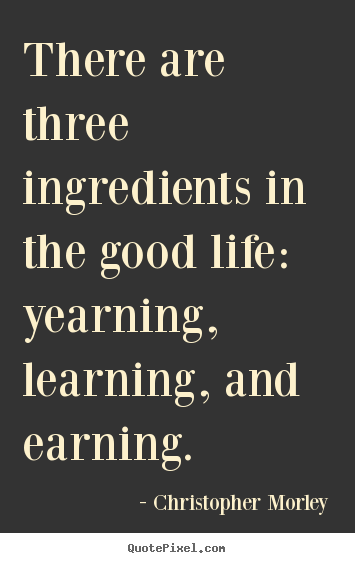 There are three ingredients in the good life: yearning, learning,.. Christopher Morley  inspirational quotes