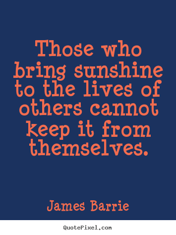 Make custom picture quotes about inspirational - Those who bring sunshine to the lives of others..