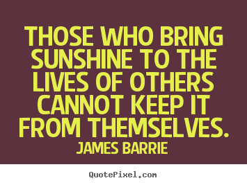 Quote about inspirational - Those who bring sunshine to the lives of others cannot keep..