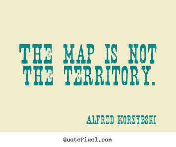 Alfred Korzybski picture quotes - The map is not the territory. - Inspirational quotes