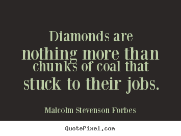 Malcolm Stevenson Forbes picture quotes - Diamonds are nothing more than chunks of coal that stuck.. - Inspirational quote