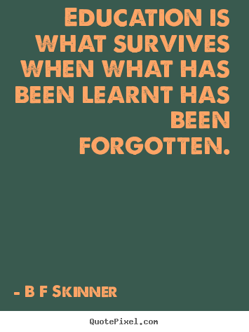 B F Skinner picture quotes - Education is what survives when what has been.. - Inspirational quotes