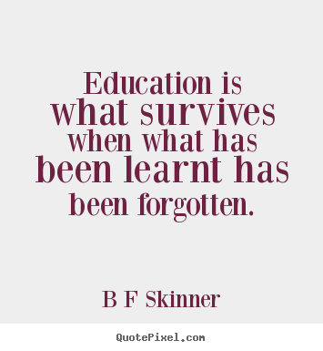 Education is what survives when what has been learnt has.. B F Skinner top inspirational quotes