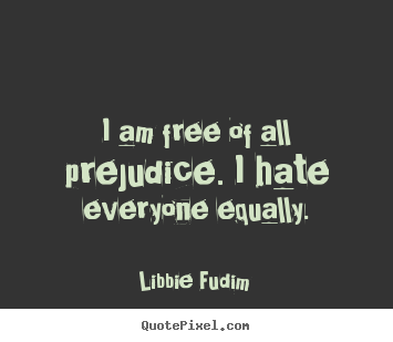 Make custom picture quotes about inspirational - I am free of all prejudice. i hate everyone equally.