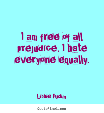 Libbie Fudim picture quotes - I am free of all prejudice. i hate everyone.. - Inspirational quote