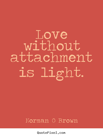 Inspirational quotes - Love without attachment is light.