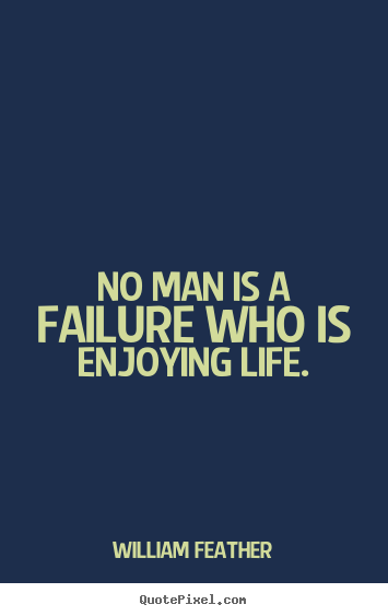 no man is a failure who is enjoying life william feather
