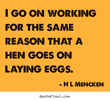 Quotes about inspirational - I go on working for the same reason that a hen goes on laying..