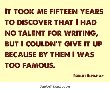 It took me fifteen years to discover that i had no talent for writing,.. Robert Benchley great inspirational quotes