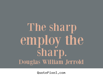 Quotes about inspirational - The sharp employ the sharp.