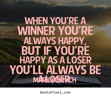 Inspirational quotes - When you're a winner you're always happy, but..