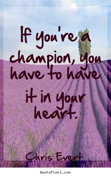 Chris Evert poster quote - If you're a champion, you have to have it in your.. - Inspirational quotes