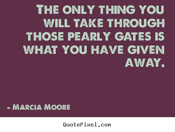 Create picture quotes about inspirational - The only thing you will take through those pearly gates is what you..