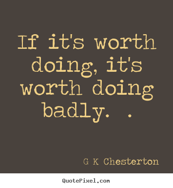 G K Chesterton pictures sayings - If it's worth doing, it's worth doing badly.  . - Inspirational quote