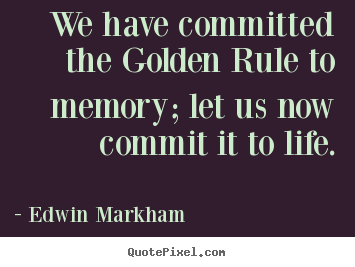 We have committed the golden rule to memory; let us.. Edwin Markham great inspirational quote