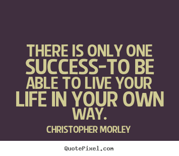 Inspirational quotes - There is only one success-to be able to live your life in your own way.