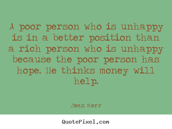 A poor person who is unhappy is in a better position.. Jean Kerr famous inspirational quote