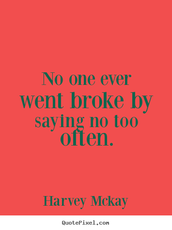 Quotes about inspirational - No one ever went broke by saying no too often.