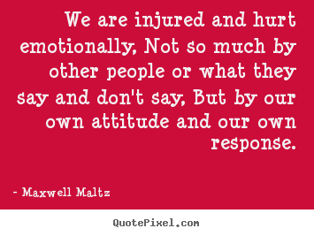 Maxwell Maltz picture quotes - We are injured and hurt emotionally, not so much by other people or.. - Inspirational quotes
