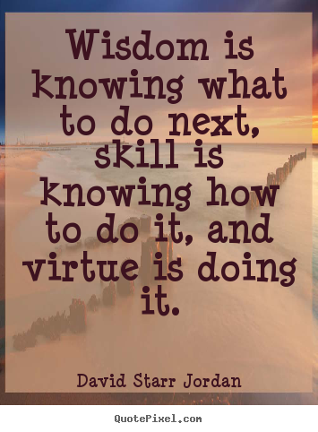 David Starr Jordan picture quotes - Wisdom is knowing what to do next, skill is knowing.. - Inspirational quote