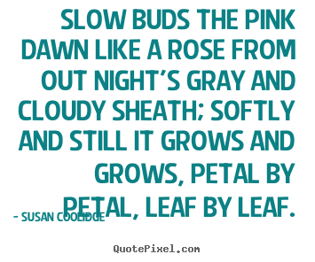 Susan Coolidge picture quotes - Slow buds the pink dawn like a rose from out.. - Inspirational quote