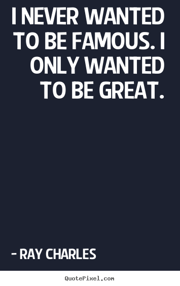 Quote about inspirational - I never wanted to be famous. i only wanted to be great.