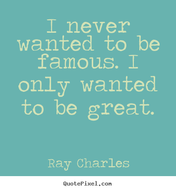 Ray Charles picture quotes - I never wanted to be famous. i only wanted to be great. - Inspirational quote