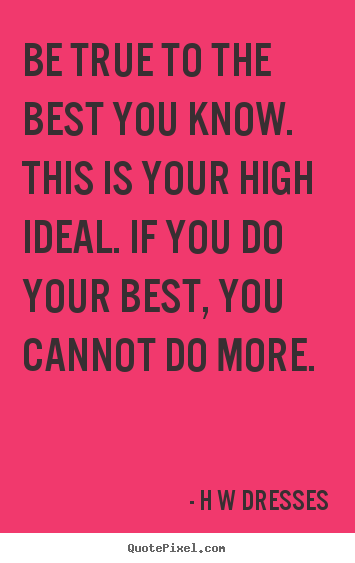 Inspirational quotes - Be true to the best you know. this is your high ideal. if you do your..