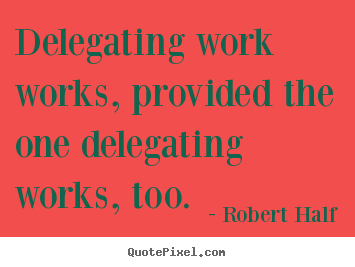 Delegating work works, provided the one.. Robert Half popular inspirational quote