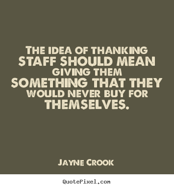 Quotes about inspirational - The idea of thanking staff should mean giving..