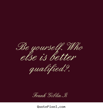 Inspirational quotes - Be yourself. who else is better qualified?.