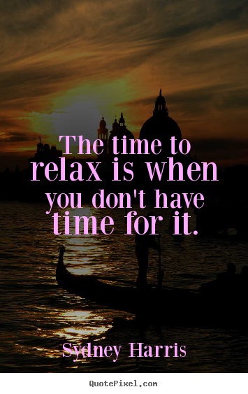 Inspirational quotes - The time to relax is when you don't have time for it.