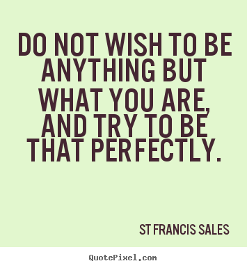 St Francis Sales picture quotes - Do not wish to be anything but what you are, and.. - Inspirational quotes