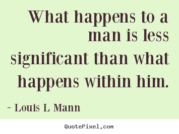 Design your own picture quotes about inspirational - What happens to a man is less significant than..