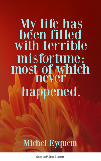 My life has been filled with terrible misfortune; most of.. Michel Eyquem top inspirational quotes