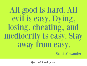 Inspirational quotes - All good is hard. all evil is easy. dying, losing,..