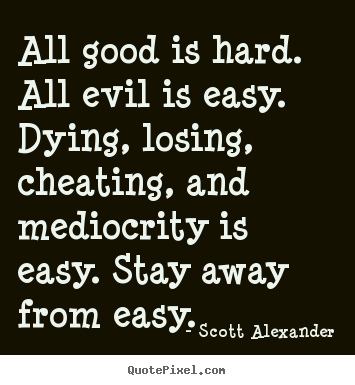 Inspirational quote - All good is hard. all evil is easy. dying, losing, cheating,..