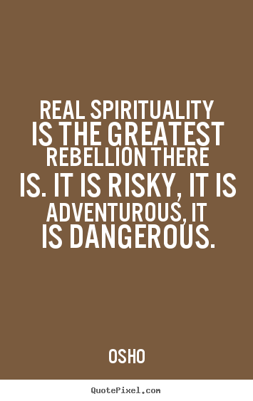 Inspirational quotes - Real spirituality is the greatest rebellion..