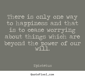 Quote about inspirational - There is only one way to happiness and that..