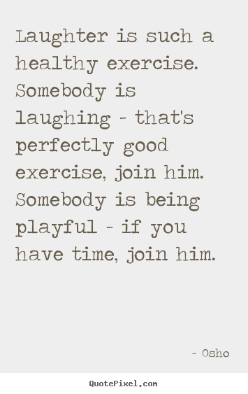 Laughter is such a healthy exercise. somebody is.. Osho popular inspirational quotes