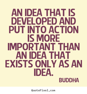 Inspirational quote - An idea that is developed and put into action is more important..