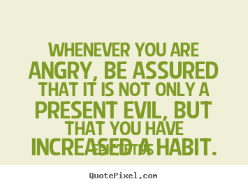 Quote about inspirational - Whenever you are angry, be assured that it is not only a present..
