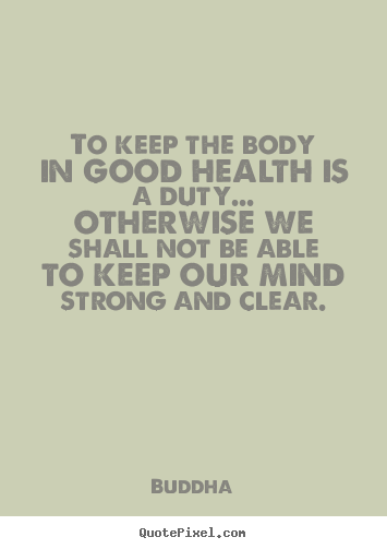 To keep the body in good health is a duty... otherwise we.. Buddha  inspirational quotes