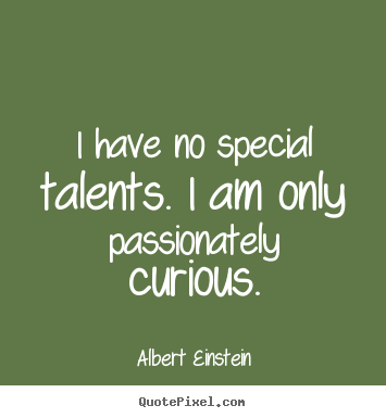 Inspirational quotes - I have no special talents. i am only passionately curious.