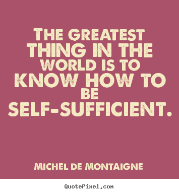 The greatest thing in the world is to know how to be self-sufficient. Michel De Montaigne good inspirational quotes