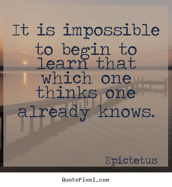Epictetus photo quotes - It is impossible to begin to learn that which one thinks.. - Inspirational quotes