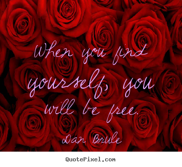 When you find yourself, you will be free. Dan Brule good inspirational quotes