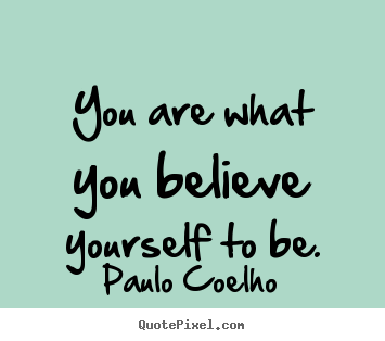 Inspirational quotes - You are what you believe yourself to be.