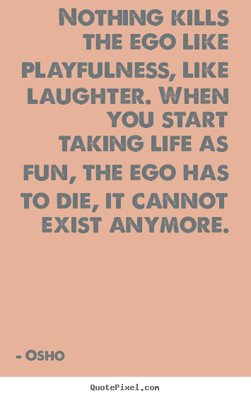 Quotes about inspirational - Nothing kills the ego like playfulness, like laughter. when you start..