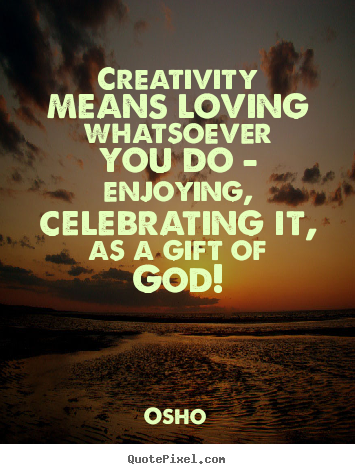 Inspirational quote - Creativity means loving whatsoever you do - enjoying, celebrating..